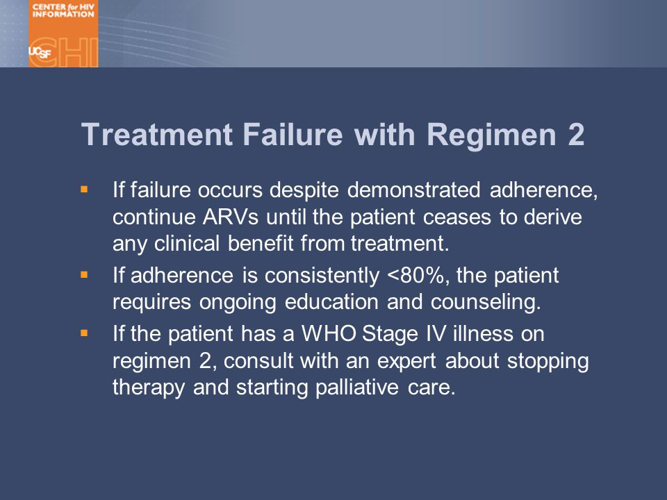 Treatment Failure with Regimen 2  If failure occurs despite demonstrated adherence, continue ARVs until the patient ceases to derive any clinical benefit from treatment.