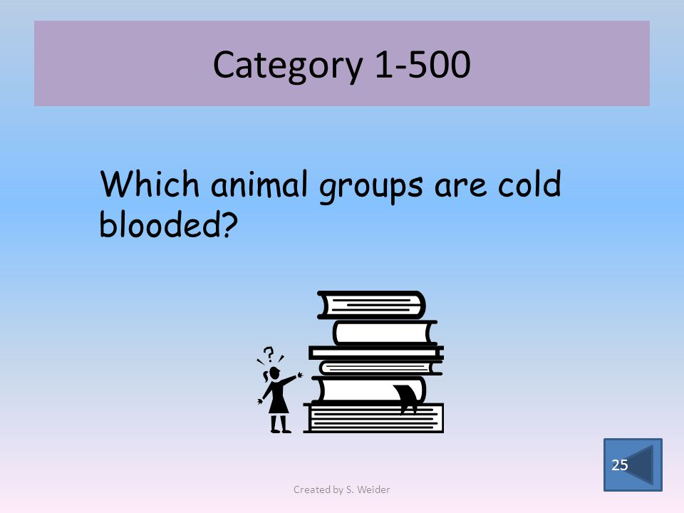 Category 1-500 25 Which animal groups are cold blooded Created by S. Weider