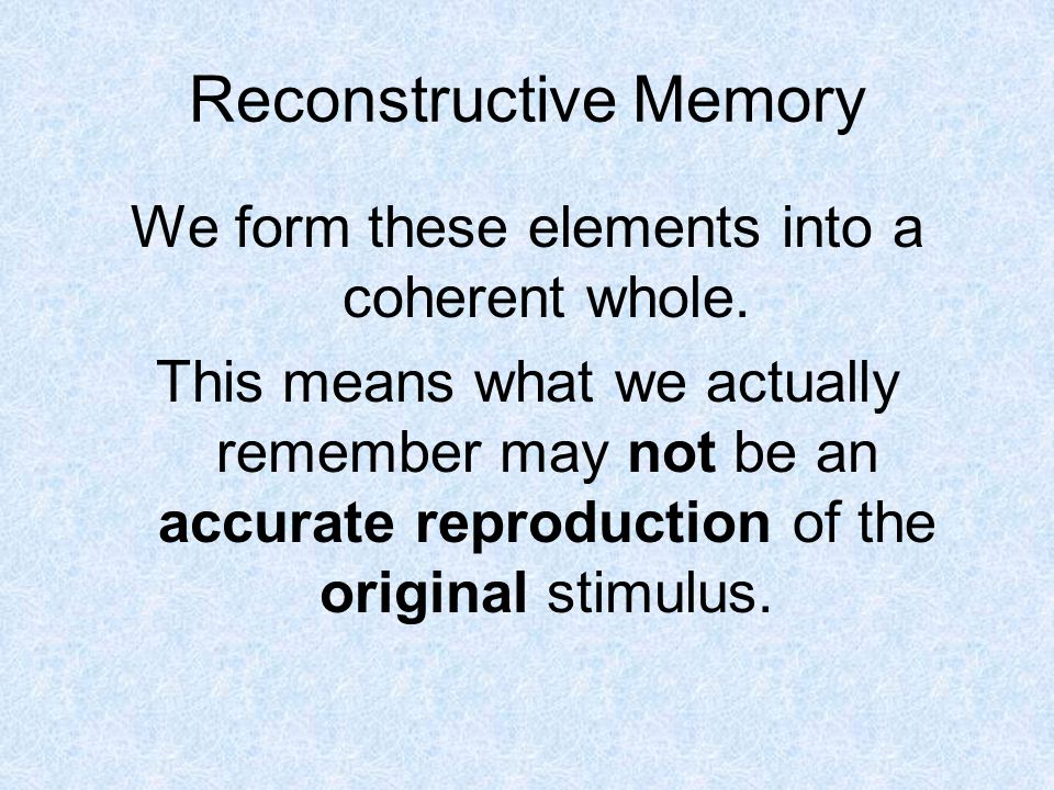 Reconstructive Memory We form these elements into a coherent whole.