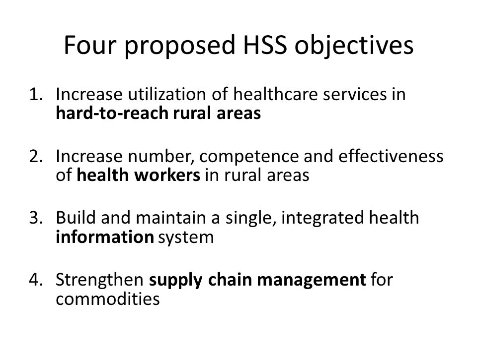 Four proposed HSS objectives 1.Increase utilization of healthcare services in hard-to-reach rural areas 2.Increase number, competence and effectiveness of health workers in rural areas 3.Build and maintain a single, integrated health information system 4.Strengthen supply chain management for commodities
