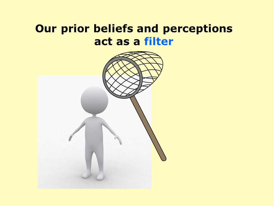 Our prior beliefs and perceptions act as a filter