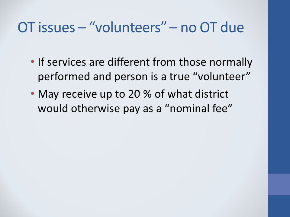 OT issues – volunteers – no OT due If services are different from those normally performed and person is a true volunteer May receive up to 20 % of what district would otherwise pay as a nominal fee