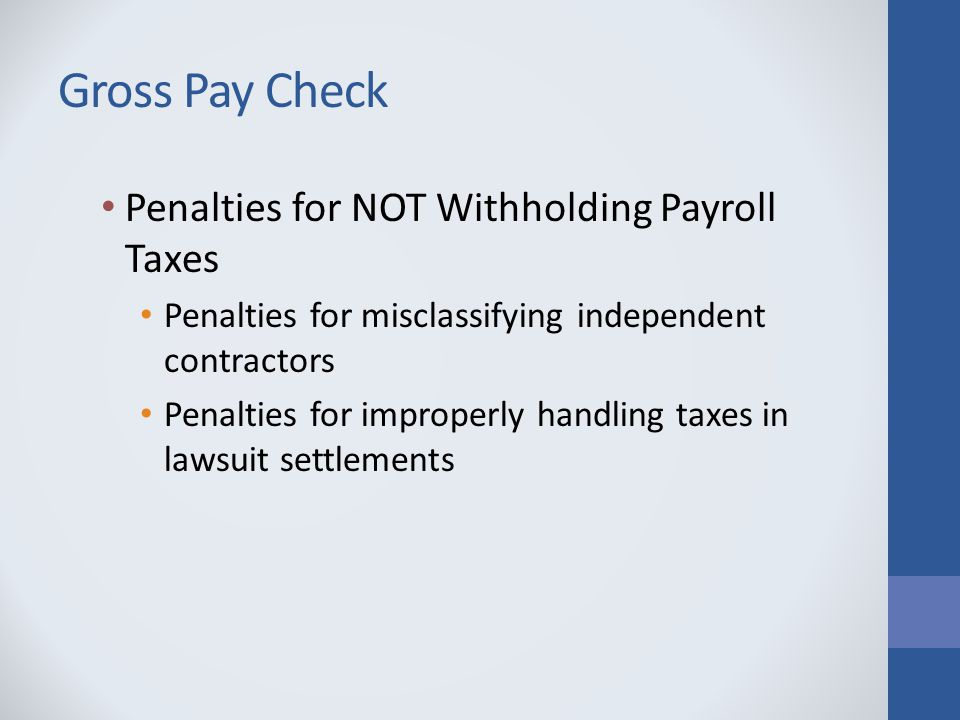 Gross Pay Check Penalties for NOT Withholding Payroll Taxes Penalties for misclassifying independent contractors Penalties for improperly handling taxes in lawsuit settlements