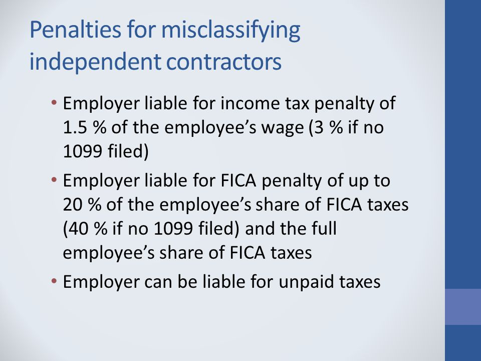 Penalties for misclassifying independent contractors Employer liable for income tax penalty of 1.5 % of the employee's wage (3 % if no 1099 filed) Employer liable for FICA penalty of up to 20 % of the employee's share of FICA taxes (40 % if no 1099 filed) and the full employee's share of FICA taxes Employer can be liable for unpaid taxes
