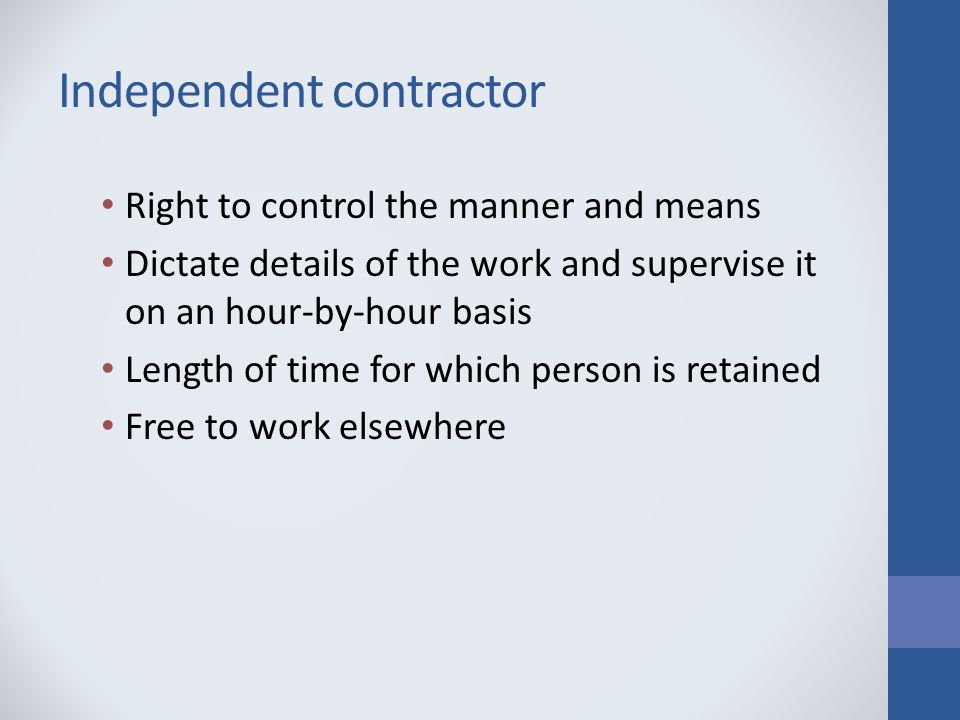 Independent contractor Right to control the manner and means Dictate details of the work and supervise it on an hour-by-hour basis Length of time for which person is retained Free to work elsewhere