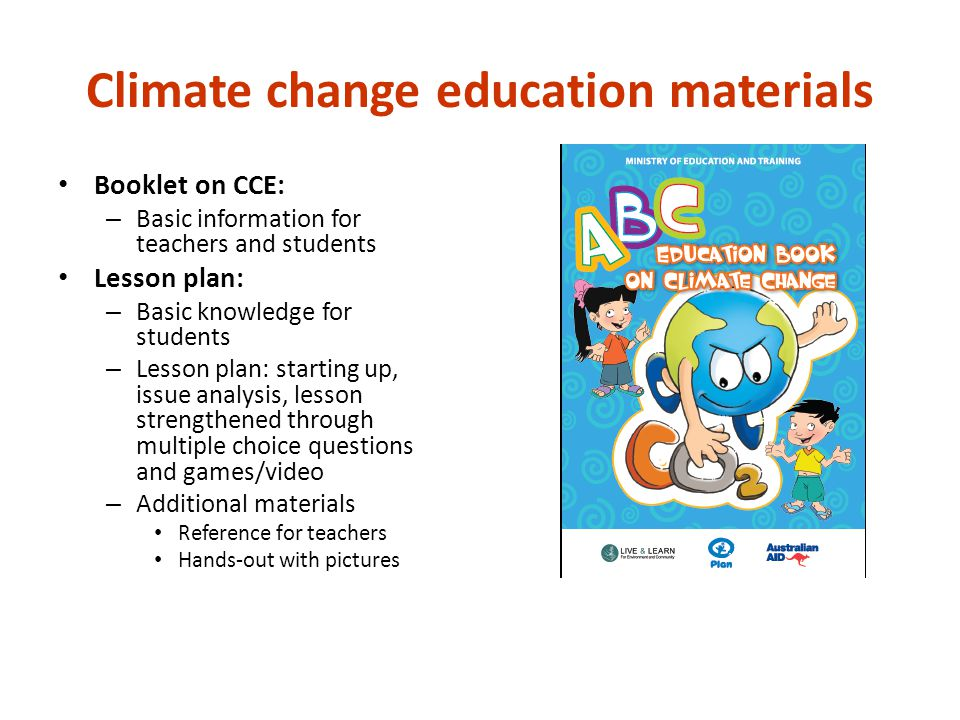 Climate change education materials Booklet on CCE: – Basic information for teachers and students Lesson plan: – Basic knowledge for students – Lesson plan: starting up, issue analysis, lesson strengthened through multiple choice questions and games/video – Additional materials Reference for teachers Hands-out with pictures
