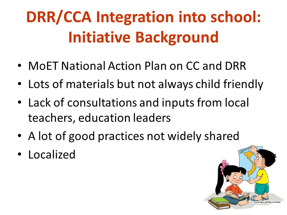 DRR/CCA Integration into school: Initiative Background MoET National Action Plan on CC and DRR Lots of materials but not always child friendly Lack of consultations and inputs from local teachers, education leaders A lot of good practices not widely shared Localized