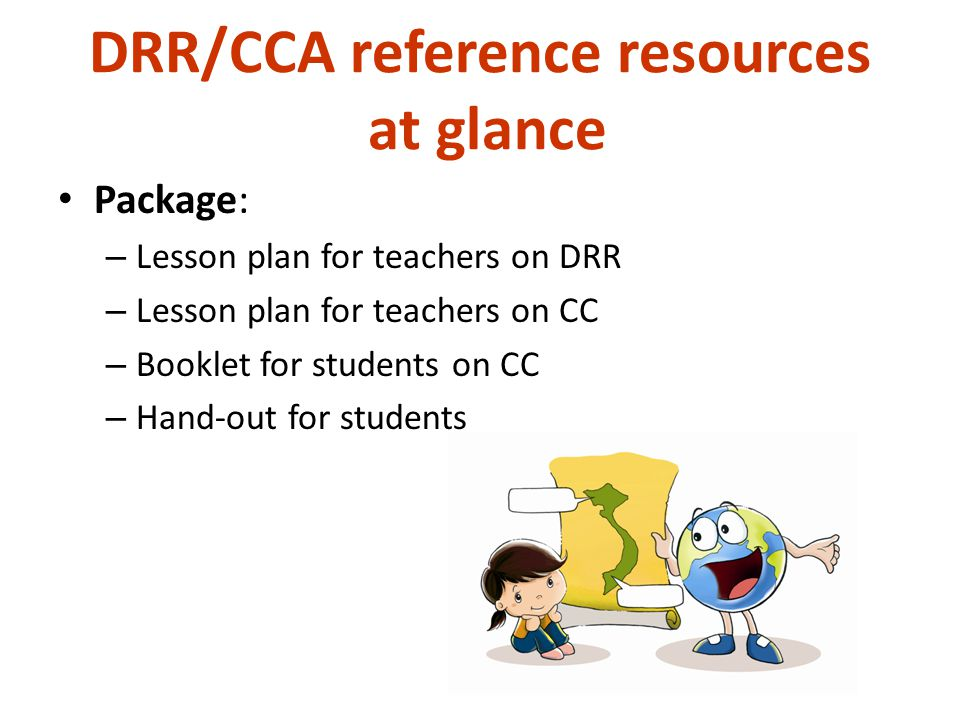 DRR/CCA reference resources at glance Package: – Lesson plan for teachers on DRR – Lesson plan for teachers on CC – Booklet for students on CC – Hand-out for students