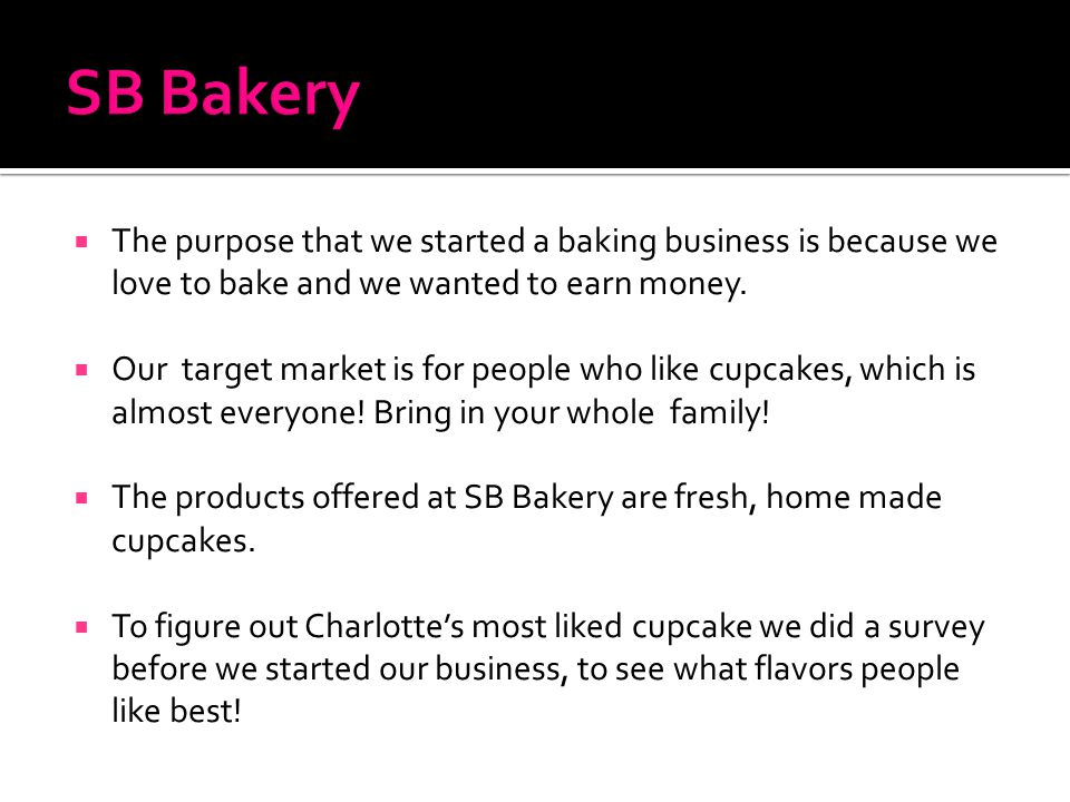  The purpose that we started a baking business is because we love to bake and we wanted to earn money.