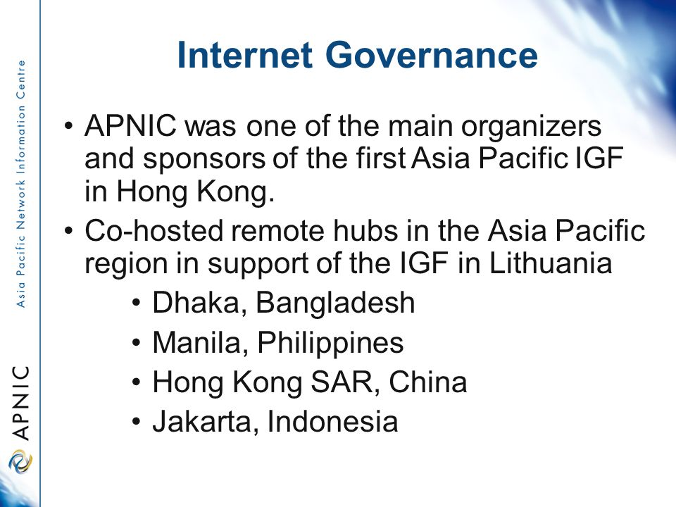 Internet Governance APNIC was one of the main organizers and sponsors of the first Asia Pacific IGF in Hong Kong.