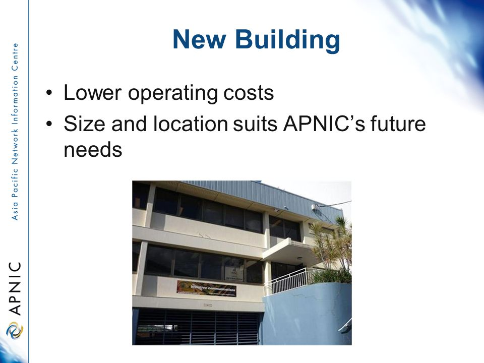 New Building Lower operating costs Size and location suits APNIC's future needs
