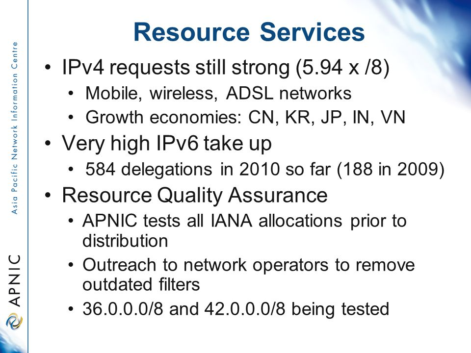 Resource Services IPv4 requests still strong (5.94 x /8) Mobile, wireless, ADSL networks Growth economies: CN, KR, JP, IN, VN Very high IPv6 take up 584 delegations in 2010 so far (188 in 2009) Resource Quality Assurance APNIC tests all IANA allocations prior to distribution Outreach to network operators to remove outdated filters 36.0.0.0/8 and 42.0.0.0/8 being tested