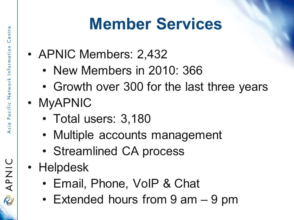 Member Services APNIC Members: 2,432 New Members in 2010: 366 Growth over 300 for the last three years MyAPNIC Total users: 3,180 Multiple accounts management Streamlined CA process Helpdesk Email, Phone, VoIP & Chat Extended hours from 9 am – 9 pm