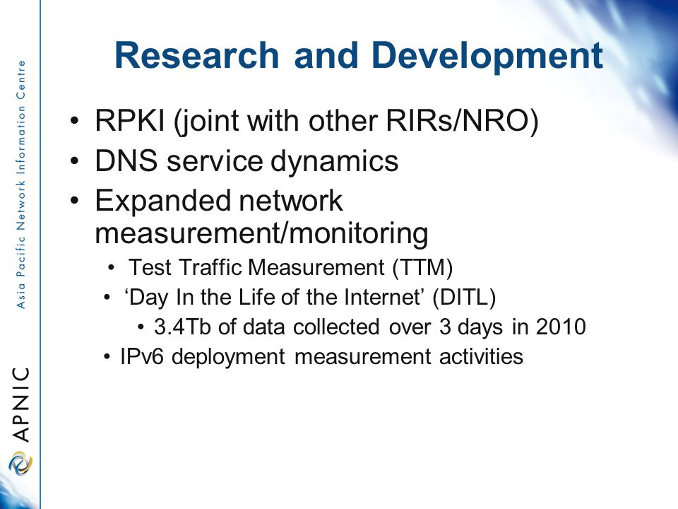 Research and Development RPKI (joint with other RIRs/NRO) DNS service dynamics Expanded network measurement/monitoring Test Traffic Measurement (TTM) 'Day In the Life of the Internet' (DITL) 3.4Tb of data collected over 3 days in 2010 IPv6 deployment measurement activities
