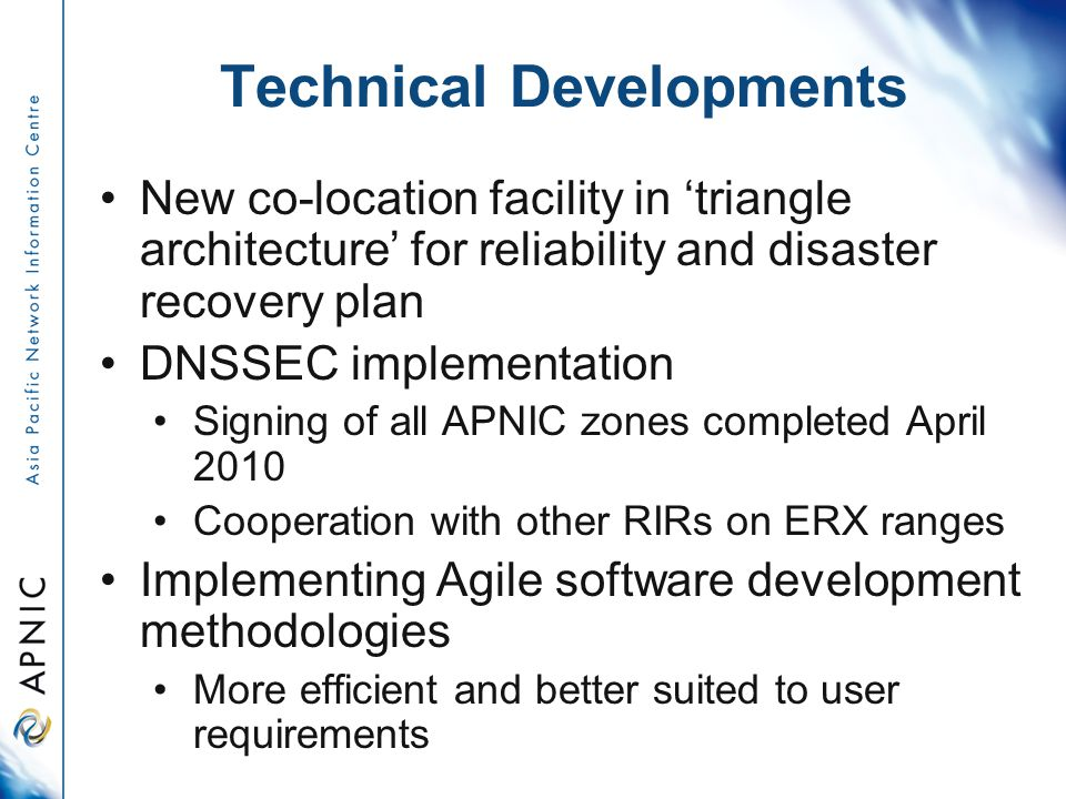 Technical Developments New co-location facility in 'triangle architecture' for reliability and disaster recovery plan DNSSEC implementation Signing of all APNIC zones completed April 2010 Cooperation with other RIRs on ERX ranges Implementing Agile software development methodologies More efficient and better suited to user requirements
