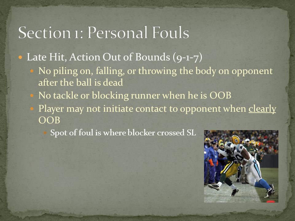 Late Hit, Action Out of Bounds (9-1-7) No piling on, falling, or throwing the body on opponent after the ball is dead No tackle or blocking runner when he is OOB Player may not initiate contact to opponent when clearly OOB Spot of foul is where blocker crossed SL