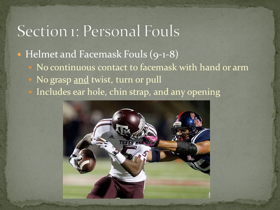 Helmet and Facemask Fouls (9-1-8) No continuous contact to facemask with hand or arm No grasp and twist, turn or pull Includes ear hole, chin strap, and any opening