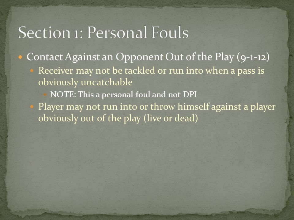 Contact Against an Opponent Out of the Play (9-1-12) Receiver may not be tackled or run into when a pass is obviously uncatchable NOTE: This a personal foul and not DPI Player may not run into or throw himself against a player obviously out of the play (live or dead)