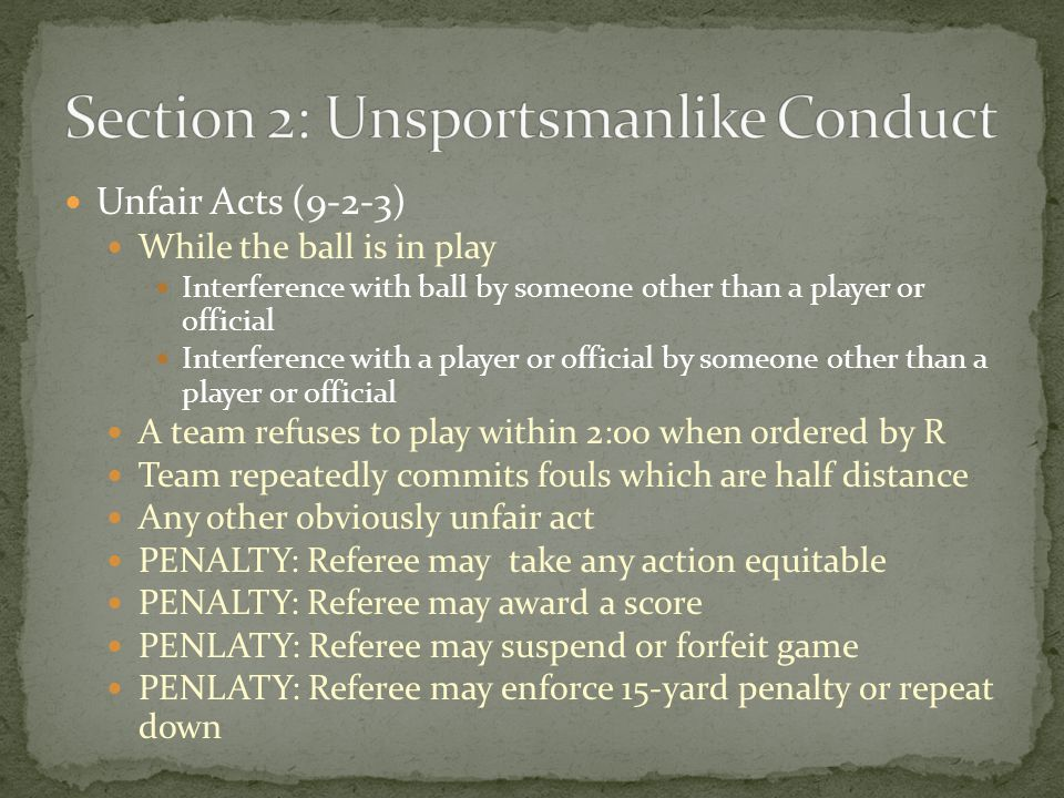 Unfair Acts (9-2-3) While the ball is in play Interference with ball by someone other than a player or official Interference with a player or official by someone other than a player or official A team refuses to play within 2:00 when ordered by R Team repeatedly commits fouls which are half distance Any other obviously unfair act PENALTY: Referee may take any action equitable PENALTY: Referee may award a score PENLATY: Referee may suspend or forfeit game PENLATY: Referee may enforce 15-yard penalty or repeat down