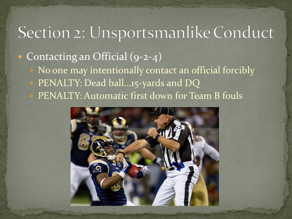 Contacting an Official (9-2-4) No one may intentionally contact an official forcibly PENALTY: Dead ball…15-yards and DQ PENALTY: Automatic first down for Team B fouls