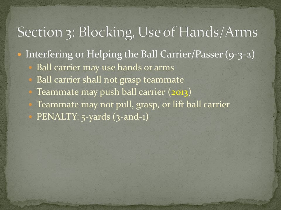 Interfering or Helping the Ball Carrier/Passer (9-3-2) Ball carrier may use hands or arms Ball carrier shall not grasp teammate Teammate may push ball carrier (2013) Teammate may not pull, grasp, or lift ball carrier PENALTY: 5-yards (3-and-1)