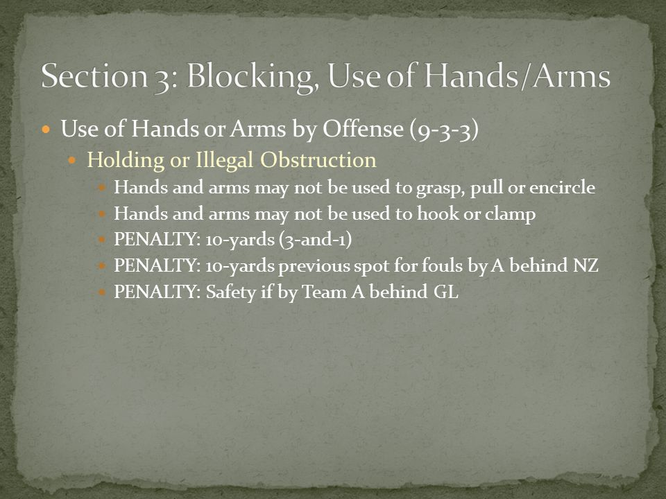 Use of Hands or Arms by Offense (9-3-3) Holding or Illegal Obstruction Hands and arms may not be used to grasp, pull or encircle Hands and arms may not be used to hook or clamp PENALTY: 10-yards (3-and-1) PENALTY: 10-yards previous spot for fouls by A behind NZ PENALTY: Safety if by Team A behind GL