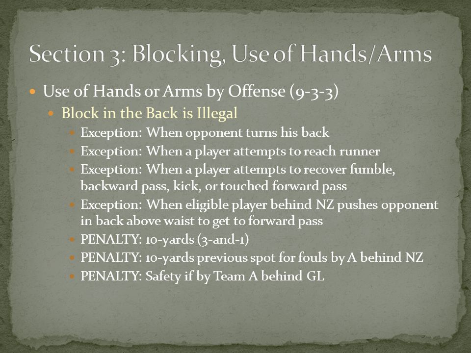Use of Hands or Arms by Offense (9-3-3) Block in the Back is Illegal Exception: When opponent turns his back Exception: When a player attempts to reach runner Exception: When a player attempts to recover fumble, backward pass, kick, or touched forward pass Exception: When eligible player behind NZ pushes opponent in back above waist to get to forward pass PENALTY: 10-yards (3-and-1) PENALTY: 10-yards previous spot for fouls by A behind NZ PENALTY: Safety if by Team A behind GL