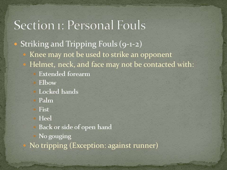Striking and Tripping Fouls (9-1-2) Knee may not be used to strike an opponent Helmet, neck, and face may not be contacted with: Extended forearm Elbow Locked hands Palm Fist Heel Back or side of open hand No gouging No tripping (Exception: against runner)