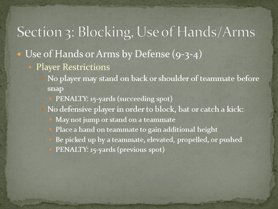 Use of Hands or Arms by Defense (9-3-4) Player Restrictions No player may stand on back or shoulder of teammate before snap PENALTY: 15-yards (succeeding spot) No defensive player in order to block, bat or catch a kick: May not jump or stand on a teammate Place a hand on teammate to gain additional height Be picked up by a teammate, elevated, propelled, or pushed PENALTY: 15-yards (previous spot)