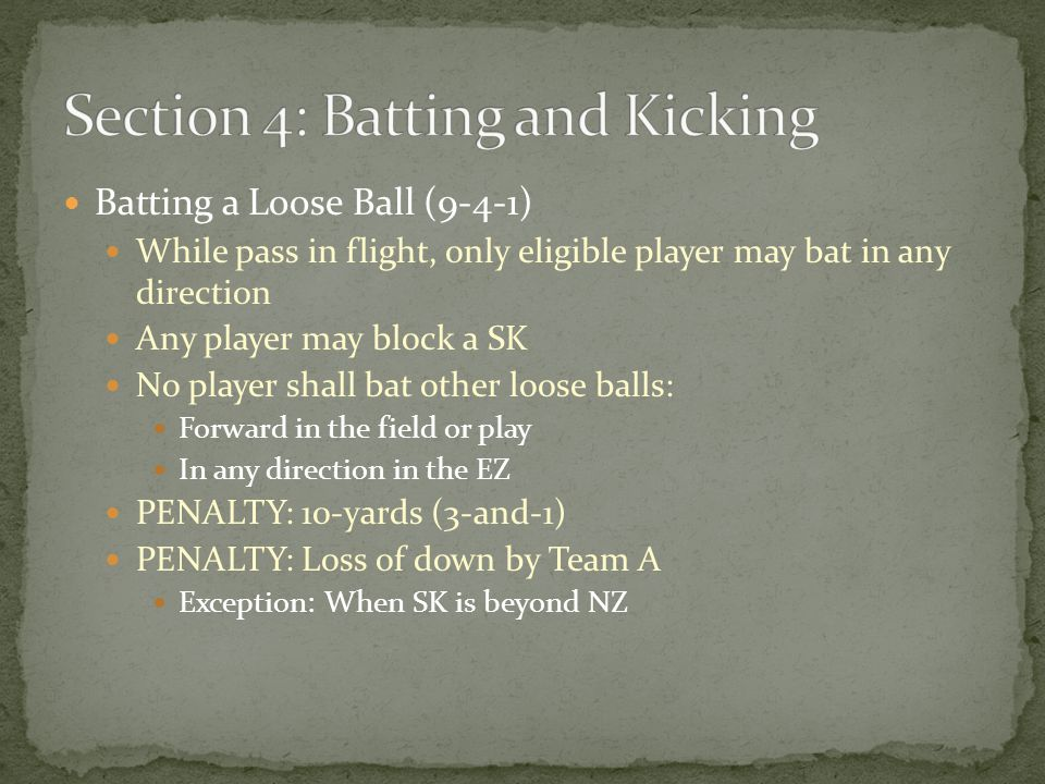 Batting a Loose Ball (9-4-1) While pass in flight, only eligible player may bat in any direction Any player may block a SK No player shall bat other loose balls: Forward in the field or play In any direction in the EZ PENALTY: 10-yards (3-and-1) PENALTY: Loss of down by Team A Exception: When SK is beyond NZ