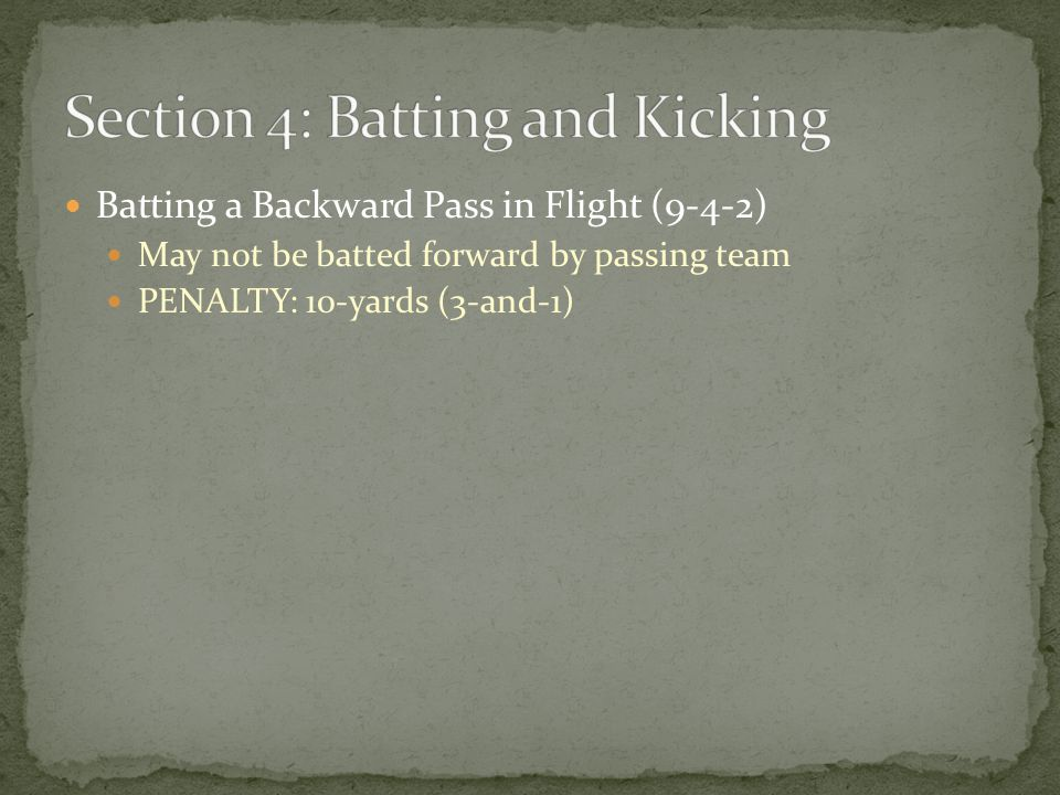 Batting a Backward Pass in Flight (9-4-2) May not be batted forward by passing team PENALTY: 10-yards (3-and-1)