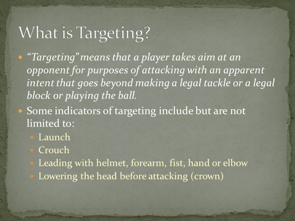 Targeting means that a player takes aim at an opponent for purposes of attacking with an apparent intent that goes beyond making a legal tackle or a legal block or playing the ball.