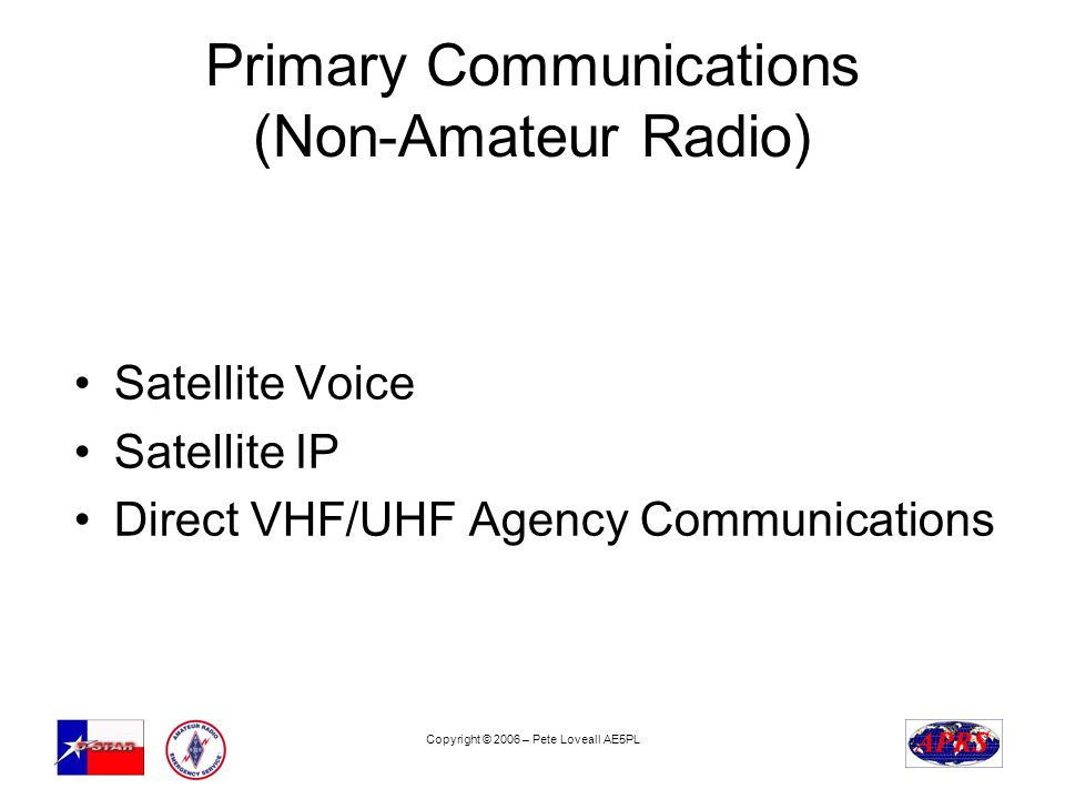Copyright © 2006 – Pete Loveall AE5PL Primary Communications (Non-Amateur Radio) Satellite Voice Satellite IP Direct VHF/UHF Agency Communications