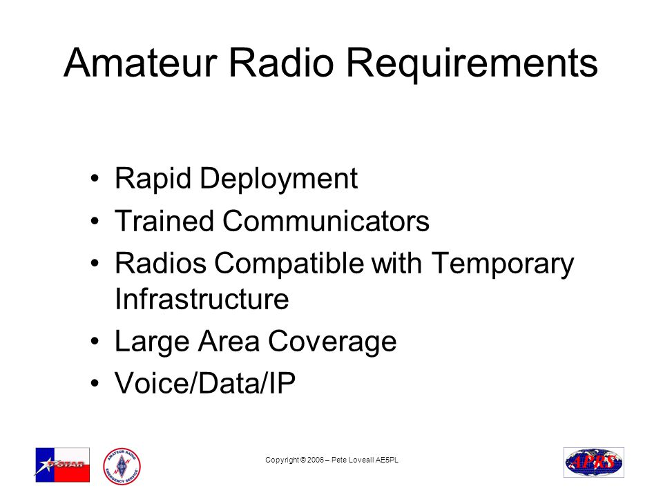 Copyright © 2006 – Pete Loveall AE5PL Amateur Radio Requirements Rapid Deployment Trained Communicators Radios Compatible with Temporary Infrastructure Large Area Coverage Voice/Data/IP