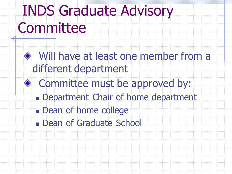 INDS Graduate Advisory Committee Will have at least one member from a different department Committee must be approved by: Department Chair of home department Dean of home college Dean of Graduate School