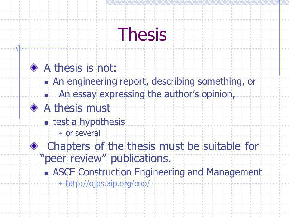 Thesis A thesis is not: An engineering report, describing something, or An essay expressing the author's opinion, A thesis must test a hypothesis  or several Chapters of the thesis must be suitable for peer review publications.