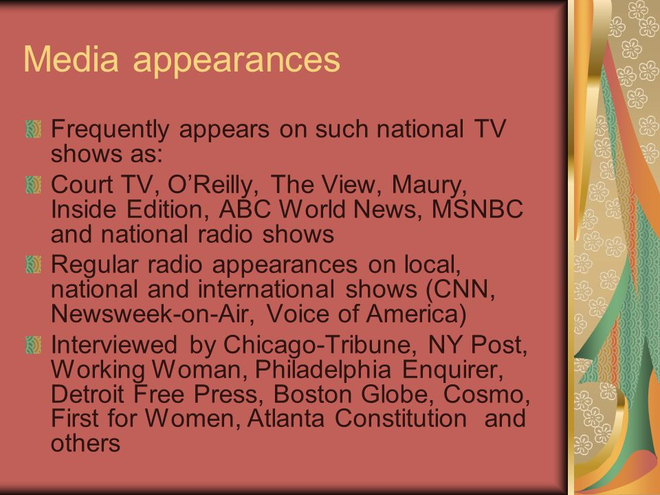 Media appearances Frequently appears on such national TV shows as: Court TV, O'Reilly, The View, Maury, Inside Edition, ABC World News, MSNBC and national radio shows Regular radio appearances on local, national and international shows (CNN, Newsweek-on-Air, Voice of America) Interviewed by Chicago-Tribune, NY Post, Working Woman, Philadelphia Enquirer, Detroit Free Press, Boston Globe, Cosmo, First for Women, Atlanta Constitution and others