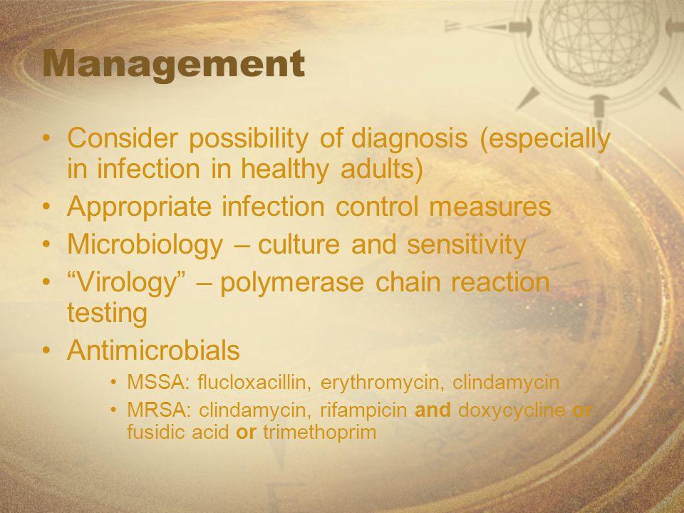 Management Consider possibility of diagnosis (especially in infection in healthy adults) Appropriate infection control measures Microbiology – culture and sensitivity Virology – polymerase chain reaction testing Antimicrobials MSSA: flucloxacillin, erythromycin, clindamycin MRSA: clindamycin, rifampicin and doxycycline or fusidic acid or trimethoprim