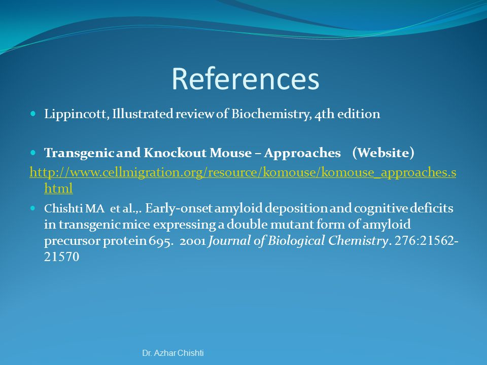 References Lippincott, Illustrated review of Biochemistry, 4th edition Transgenic and Knockout Mouse – Approaches (Website) http://www.cellmigration.org/resource/komouse/komouse_approaches.s html Chishti MA et al.,.