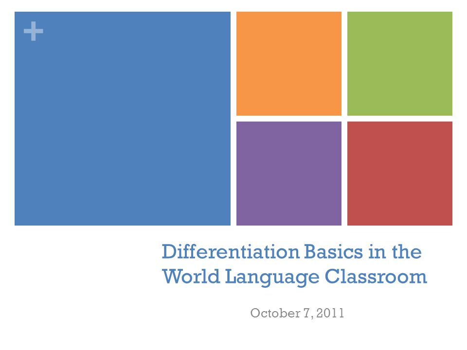 + Differentiation Basics in the World Language Classroom October 7, 2011