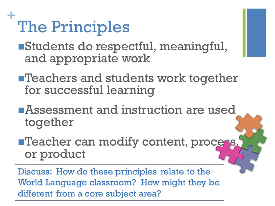 + The Principles Students do respectful, meaningful, and appropriate work Teachers and students work together for successful learning Assessment and instruction are used together Teacher can modify content, process, or product Discuss: How do these principles relate to the World Language classroom.