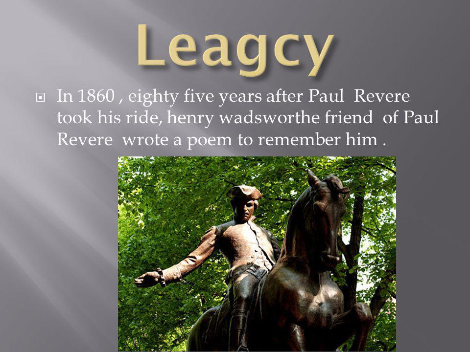  In 1860, eighty five years after Paul Revere took his ride, henry wadsworthe friend of Paul Revere wrote a poem to remember him.