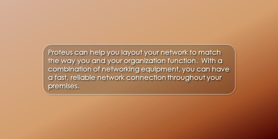 Proteus can help you layout your network to match the way you and your organization function.