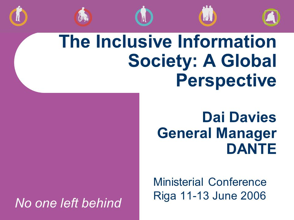 No one left behind The Inclusive Information Society: A Global Perspective Dai Davies General Manager DANTE Ministerial Conference Riga 11-13 June 2006