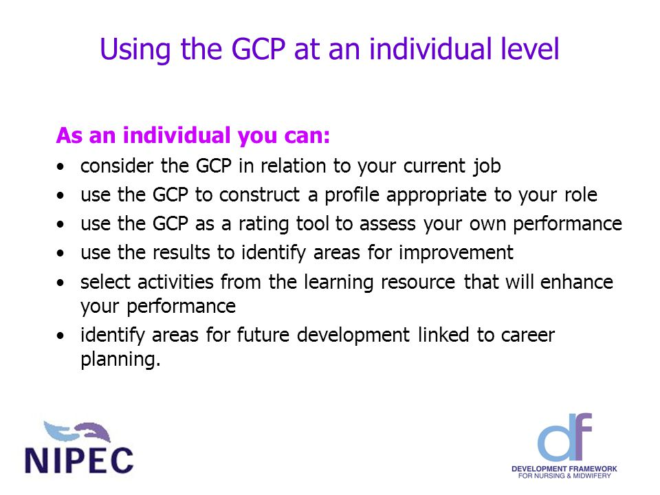 Using the GCP at an individual level As an individual you can: consider the GCP in relation to your current job use the GCP to construct a profile appropriate to your role use the GCP as a rating tool to assess your own performance use the results to identify areas for improvement select activities from the learning resource that will enhance your performance identify areas for future development linked to career planning.