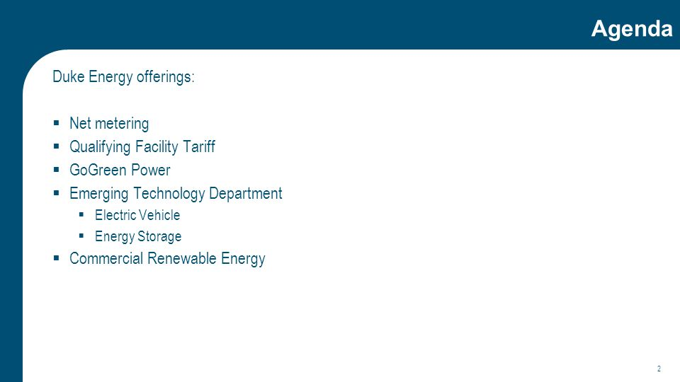 Agenda Duke Energy offerings:  Net metering  Qualifying Facility Tariff  GoGreen Power  Emerging Technology Department  Electric Vehicle  Energy Storage  Commercial Renewable Energy 2