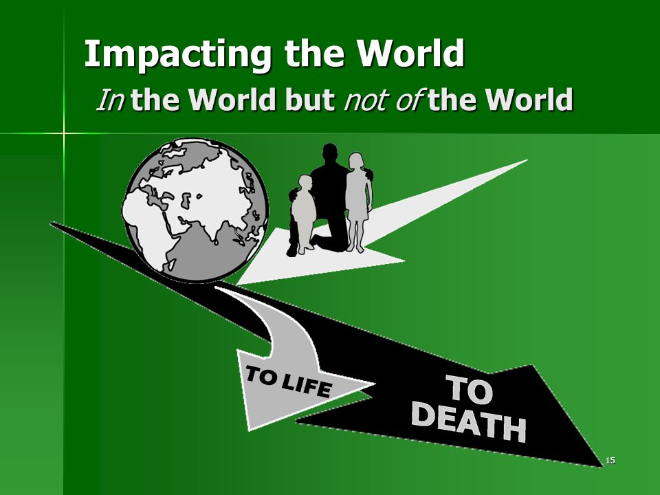 15 Impacting the World In the World but not of the World TO LIFE