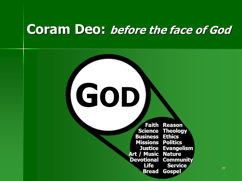 27 Coram Deo: before the face of God FaithScienceBusinessMissionsJustice Art / Music Devotional Life LifeBreadReasonTheologyEthicsPoliticsEvangelismNature Community Service Gospel G OD