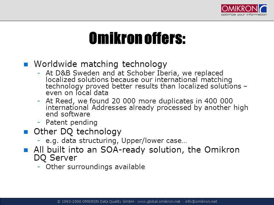 © 1993-2006 OMIKRON Data Quality GmbH ∙ www.global.omikron.net ∙ info@omikron.net Omikron offers: Worldwide matching technology -At D&B Sweden and at Schober Iberia, we replaced localized solutions because our international matching technology proved better results than localized solutions – even on local data -At Reed, we found 20 000 more duplicates in 400 000 international Addresses already processed by another high end software -Patent pending Other DQ technology -e.g.