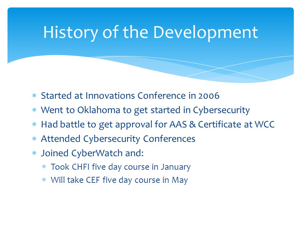  Started at Innovations Conference in 2006  Went to Oklahoma to get started in Cybersecurity  Had battle to get approval for AAS & Certificate at WCC  Attended Cybersecurity Conferences  Joined CyberWatch and:  Took CHFI five day course in January  Will take CEF five day course in May History of the Development